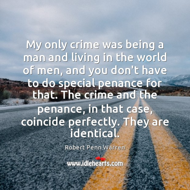 My only crime was being a man and living in the world Robert Penn Warren Picture Quote