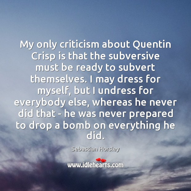 My only criticism about Quentin Crisp is that the subversive must be Sebastian Horsley Picture Quote