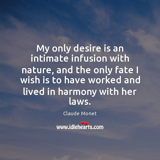 My only desire is an intimate infusion with nature, and the only Claude Monet Picture Quote