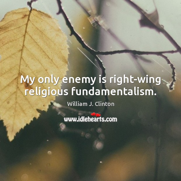 My only enemy is right-wing religious fundamentalism. William J. Clinton Picture Quote