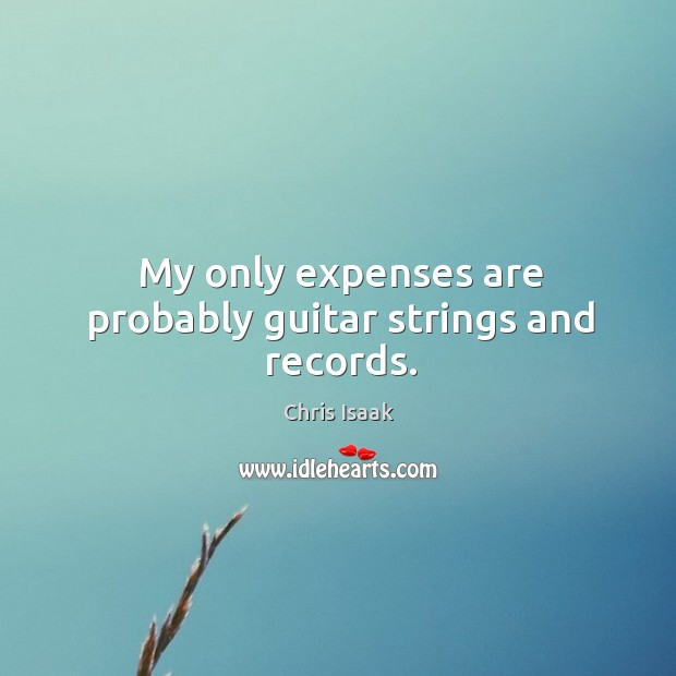 My only expenses are probably guitar strings and records. Chris Isaak Picture Quote