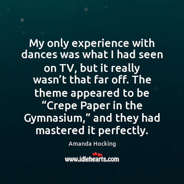 My only experience with dances was what I had seen on TV, Amanda Hocking Picture Quote
