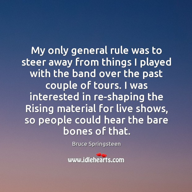 My only general rule was to steer away from things I played with the band over the past couple of tours. Image