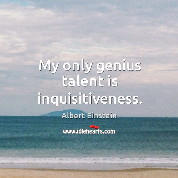 My only genius talent is inquisitiveness. Image