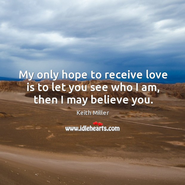 My only hope to receive love is to let you see who I am, then I may believe you. Image