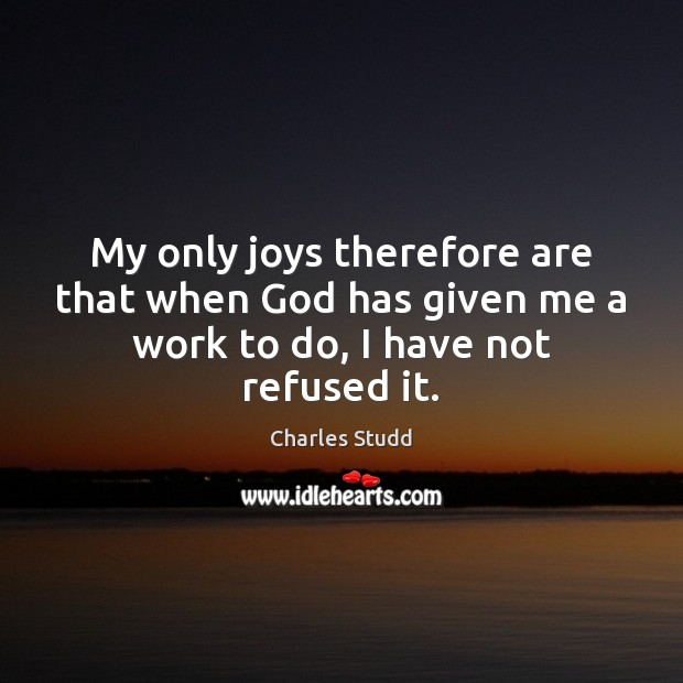 My only joys therefore are that when God has given me a work to do, I have not refused it. Image