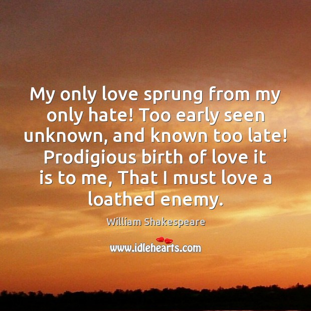 My only love sprung from my only hate! Too early seen unknown, Image