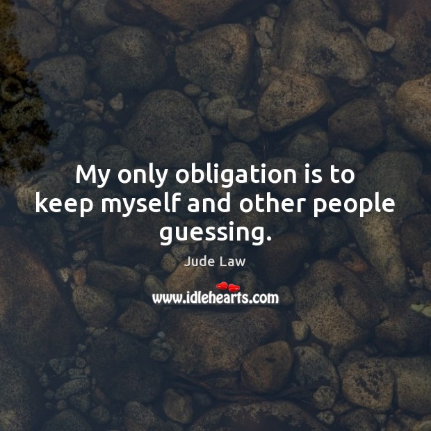 My only obligation is to keep myself and other people guessing. Image