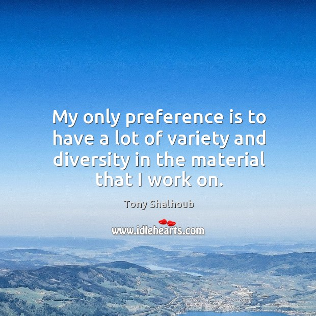 My only preference is to have a lot of variety and diversity Tony Shalhoub Picture Quote