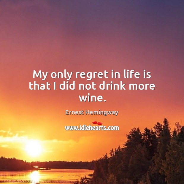 My only regret in life is that I did not drink more wine. Ernest Hemingway Picture Quote