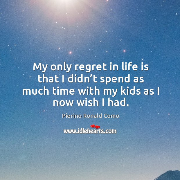 My only regret in life is that I didn't spend as much time with my kids as I now wish I had. Image