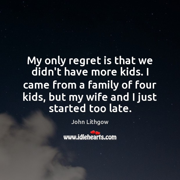 My only regret is that we didn't have more kids. I came Regret Quotes Image