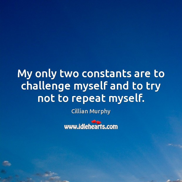 My only two constants are to challenge myself and to try not to repeat myself. Image