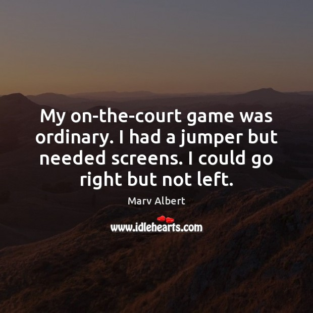 My on-the-court game was ordinary. I had a jumper but needed screens. Image