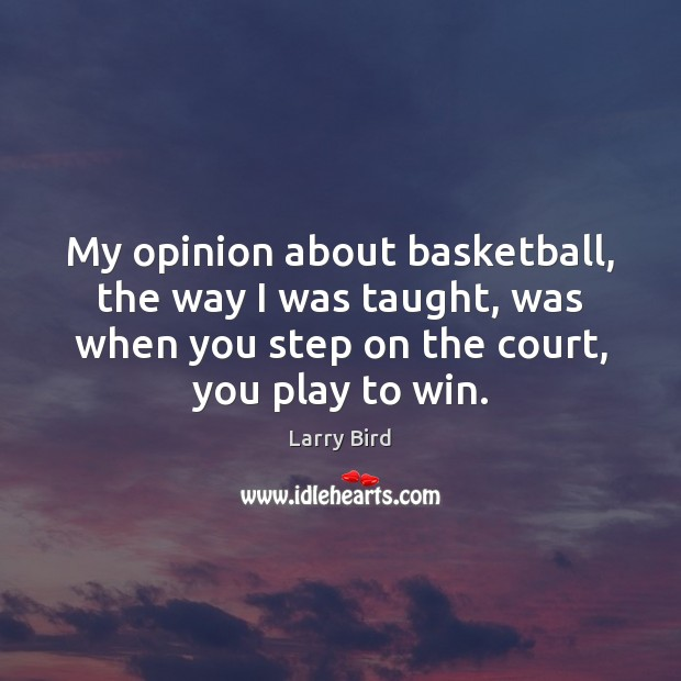 My opinion about basketball, the way I was taught, was when you Larry Bird Picture Quote