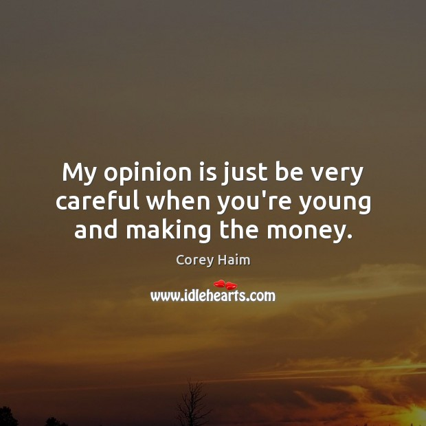My opinion is just be very careful when you're young and making the money. Image