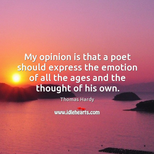 My opinion is that a poet should express the emotion of all the ages and the thought of his own. Image