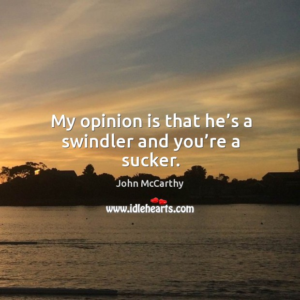 My opinion is that he's a swindler and you're a sucker. Image