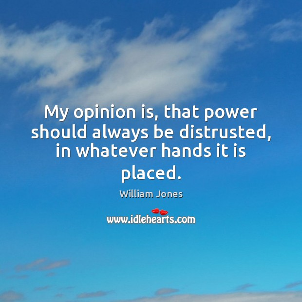 My opinion is, that power should always be distrusted, in whatever hands it is placed. Image