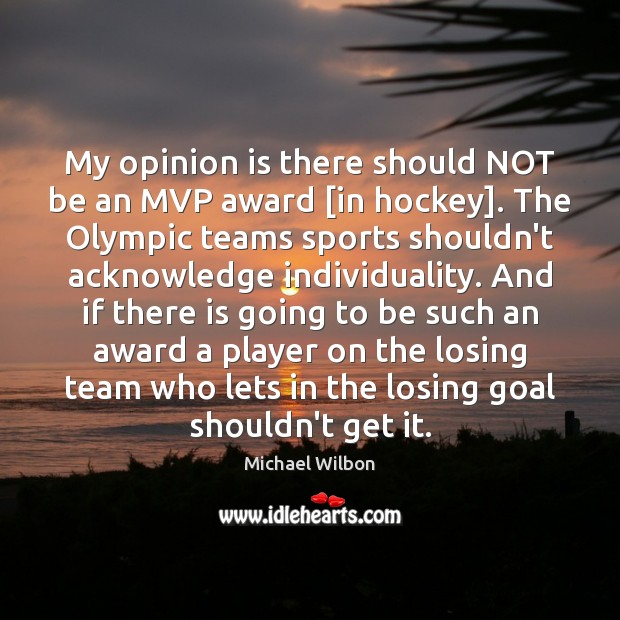 My opinion is there should NOT be an MVP award [in hockey]. Sports Quotes Image