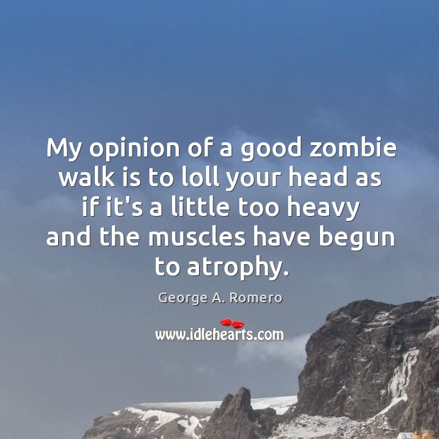 My opinion of a good zombie walk is to loll your head George A. Romero Picture Quote