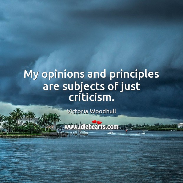 My opinions and principles are subjects of just criticism. Victoria Woodhull Picture Quote