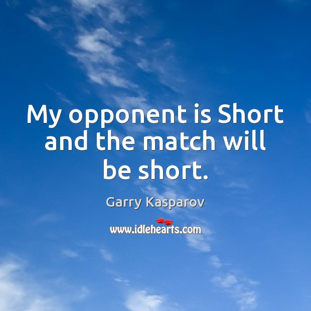 My opponent is Short and the match will be short. Garry Kasparov Picture Quote