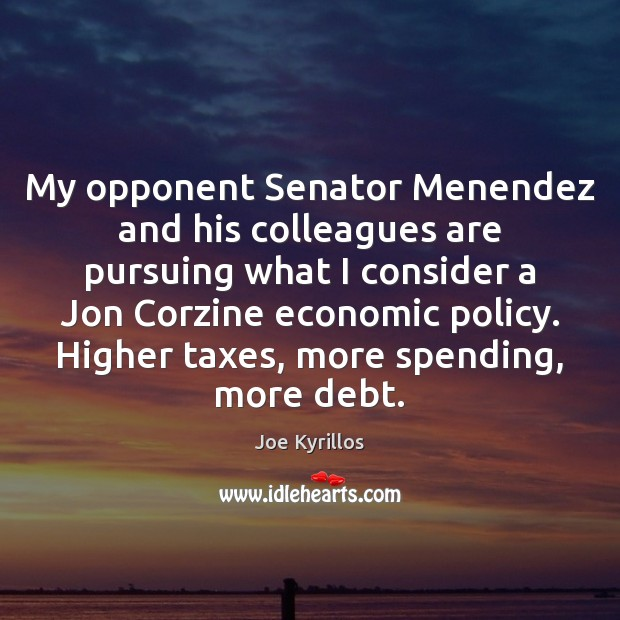 My opponent Senator Menendez and his colleagues are pursuing what I consider Image