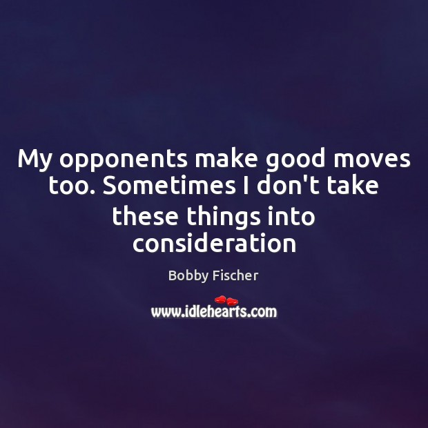 My opponents make good moves too. Sometimes I don't take these things into consideration Bobby Fischer Picture Quote