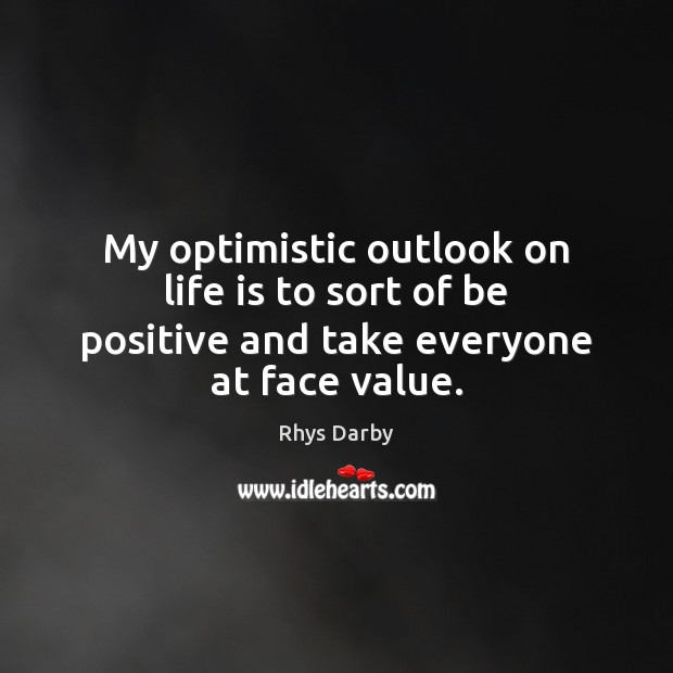 Image, My optimistic outlook on life is to sort of be positive and take everyone at face value.