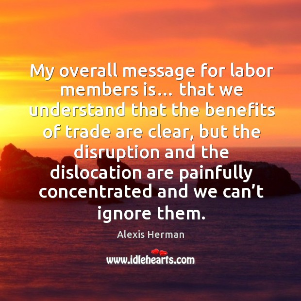 My overall message for labor members is… that we understand that the benefits of trade are clear Image