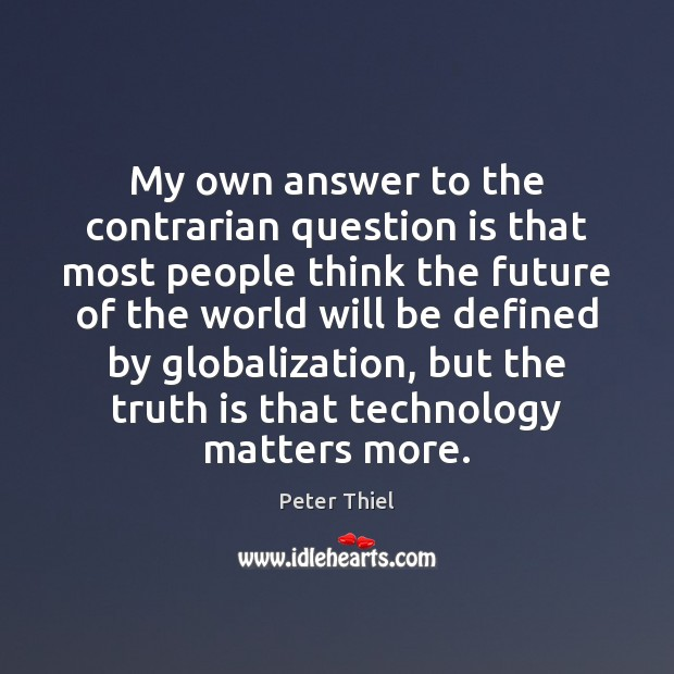 My own answer to the contrarian question is that most people think Peter Thiel Picture Quote