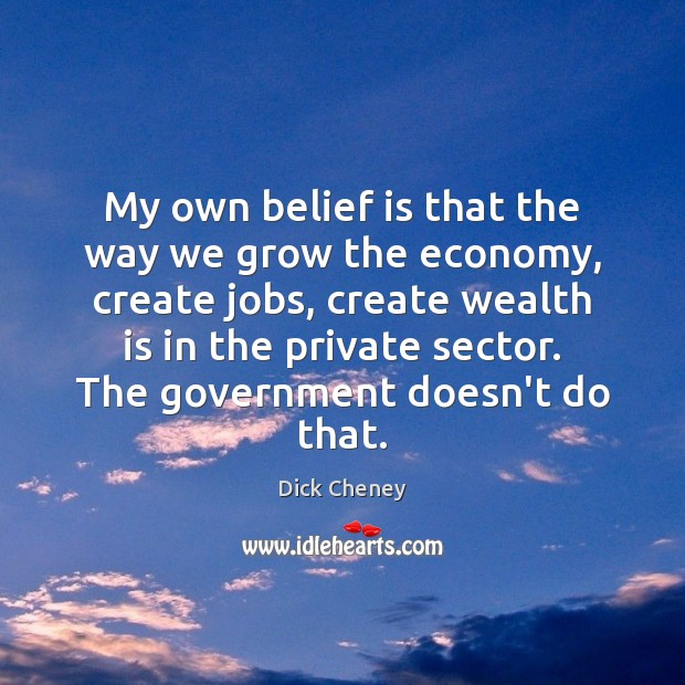 My own belief is that the way we grow the economy, create Dick Cheney Picture Quote