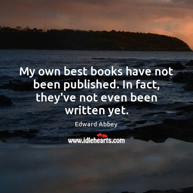 My own best books have not been published. In fact, they've not even been written yet. Edward Abbey Picture Quote