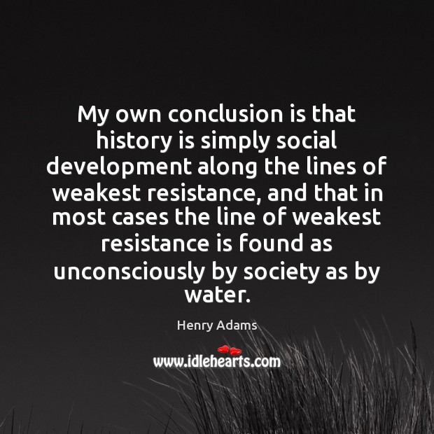 My own conclusion is that history is simply social development along the Henry Adams Picture Quote
