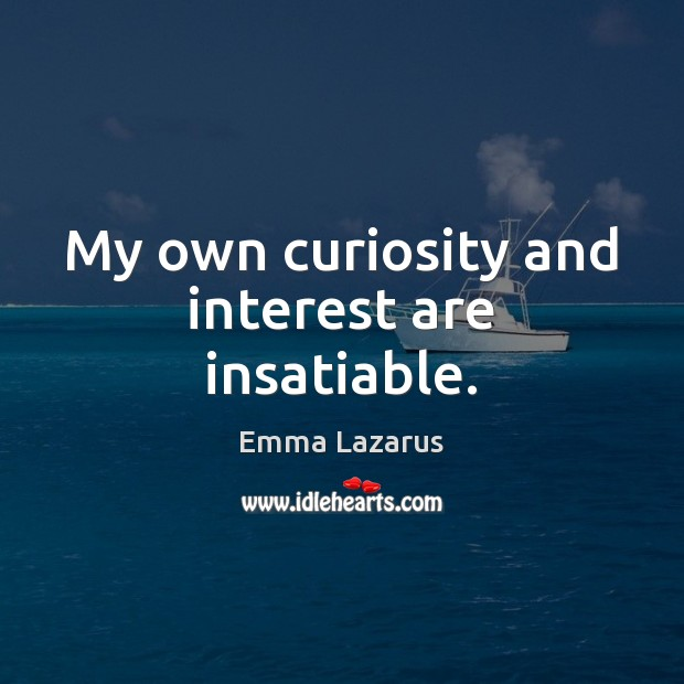 My own curiosity and interest are insatiable. Image