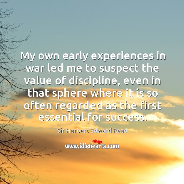 My own early experiences in war led me to suspect the value of discipline Sir Herbert Edward Read Picture Quote