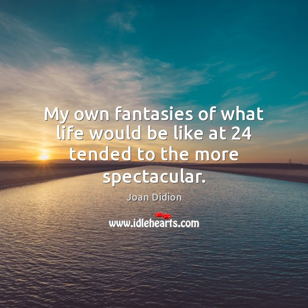 My own fantasies of what life would be like at 24 tended to the more spectacular. Joan Didion Picture Quote