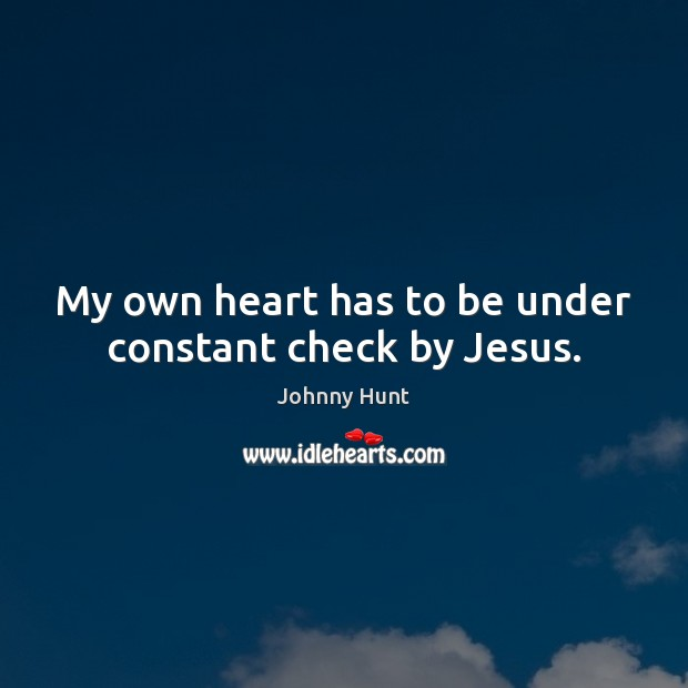 Johnny Hunt Picture Quote image saying: My own heart has to be under constant check by Jesus.