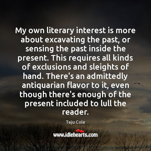 Image, My own literary interest is more about excavating the past, or sensing
