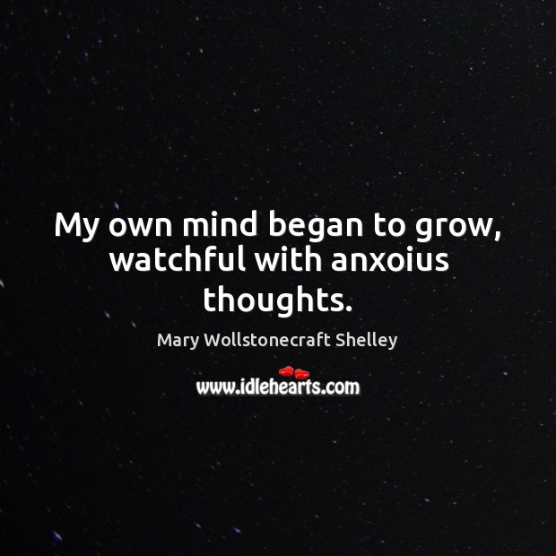 My own mind began to grow, watchful with anxoius thoughts. Mary Wollstonecraft Shelley Picture Quote