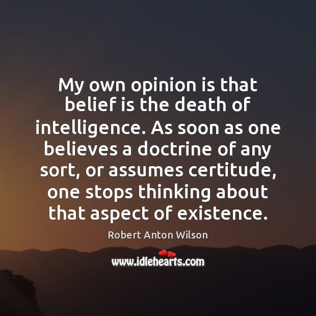 My own opinion is that belief is the death of intelligence. As Belief Quotes Image