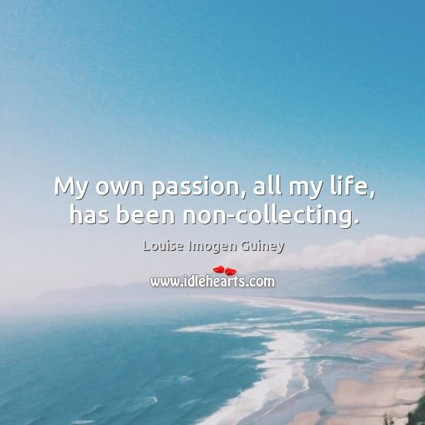 My own passion, all my life, has been non-collecting. Image