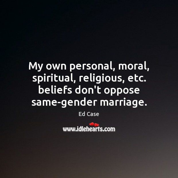 My own personal, moral, spiritual, religious, etc. beliefs don't oppose same-gender marriage. Image