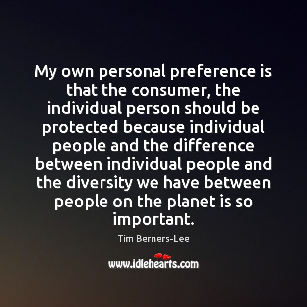 My own personal preference is that the consumer, the individual person should Tim Berners-Lee Picture Quote