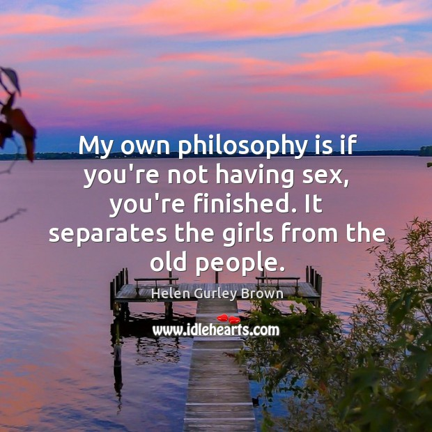 My own philosophy is if you're not having sex, you're finished. It Helen Gurley Brown Picture Quote