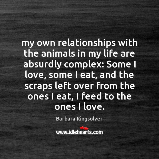 My own relationships with the animals in my life are absurdly complex: Barbara Kingsolver Picture Quote
