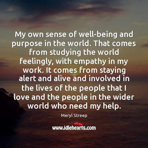 My own sense of well-being and purpose in the world. That comes Meryl Streep Picture Quote