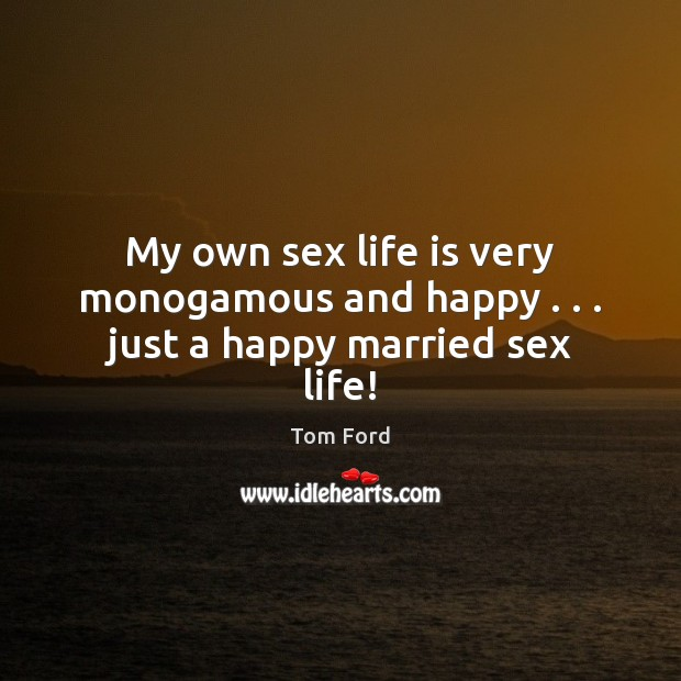 My own sex life is very monogamous and happy . . . just a happy married sex life! Image