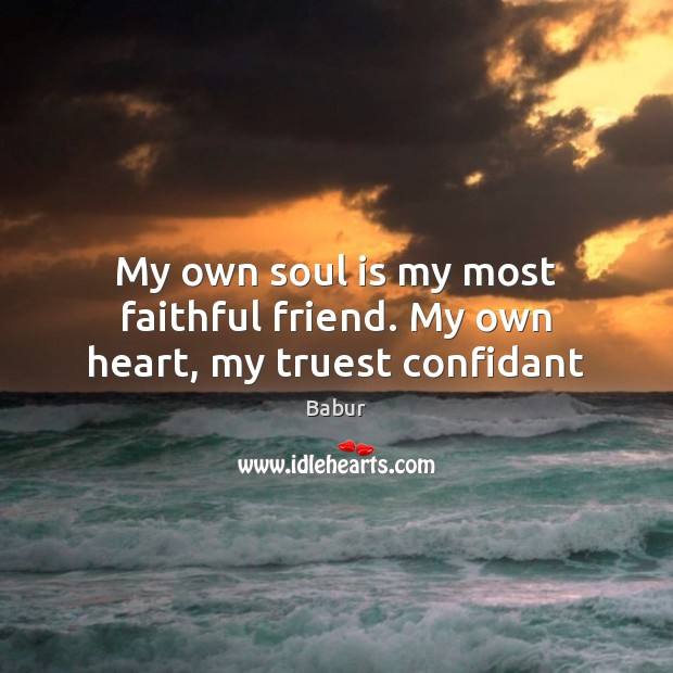 Image, My own soul is my most faithful friend. My own heart, my truest confidant